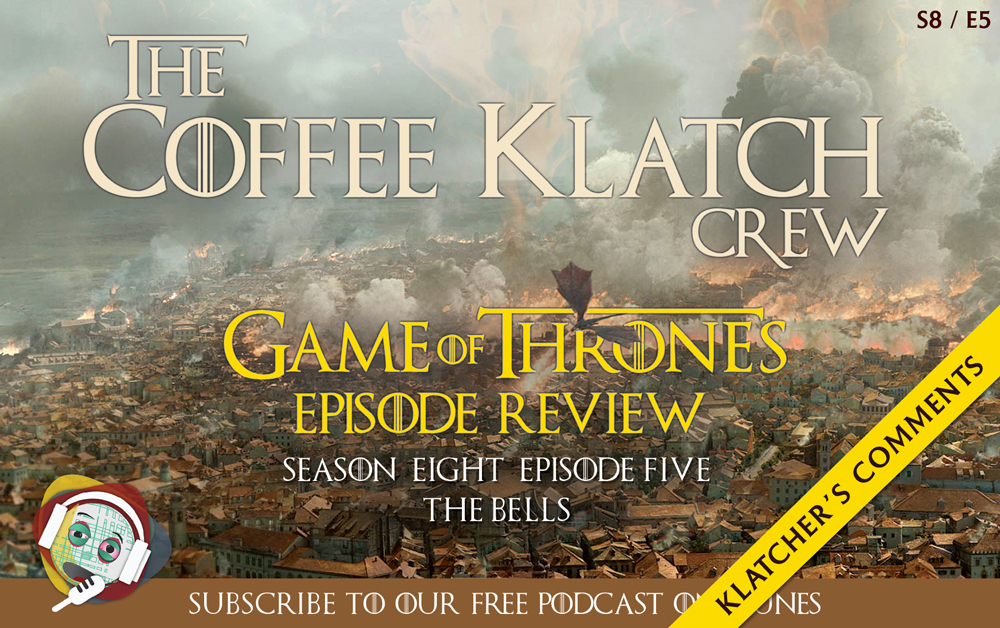 GOT – Game Of Thrones S8 E5 – The Bells - Klatcher's Comments