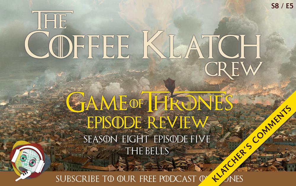 GOT – Game Of Thrones S8 E5 – The Bells - Klatcher's Comments